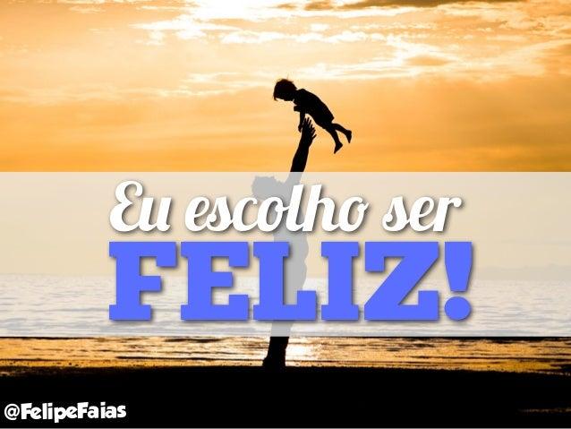 Eu escolho ser FELIZ! @FelipeFaias