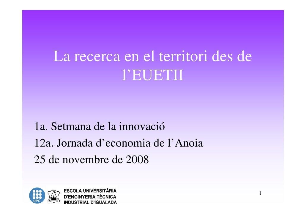 La recerca en el territori des de              l'EUETII   1a. Setmana de la innovació 12a. Jornada d'economia de l'Anoia 2...