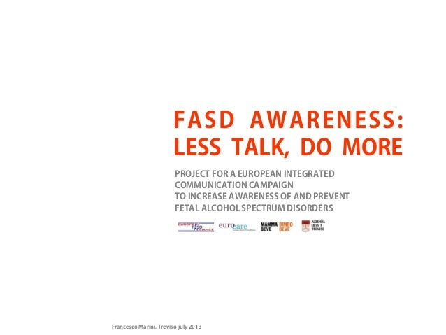 FASD AWARENESS: LESS TALK, DO MORE PROJECT FOR A EUROPEAN INTEGRATED COMMUNICATION CAMPAIGN TO INCREASE AWARENESS OF AND P...