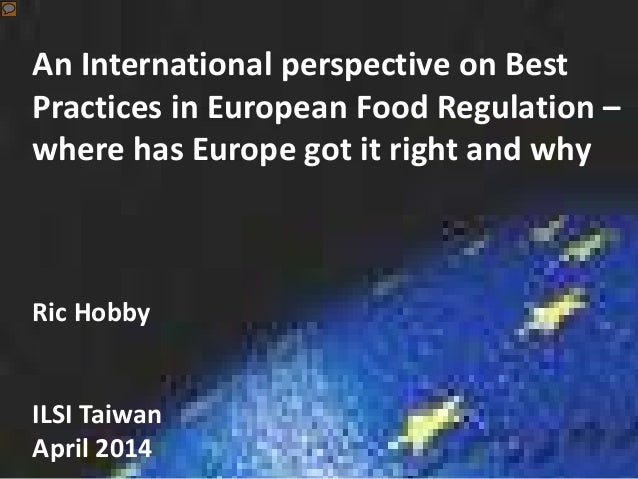 An International perspective on Best Practices in European Food Regulation – where has Europe got it right and why Ric Hob...