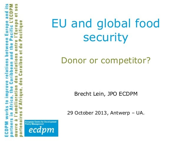 EU and global food security Donor or competitor?  Brecht Lein, JPO ECDPM 29 October 2013, Antwerp – UA.