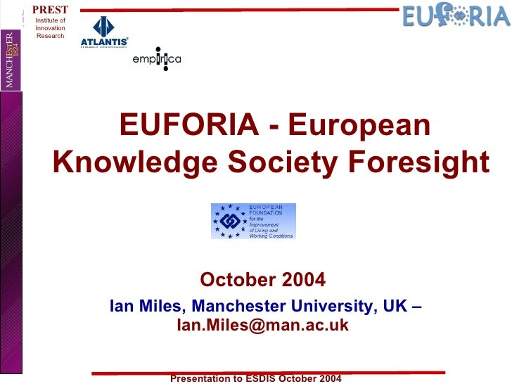 EUFORIA - European Knowledge Society Foresight  October 2004 Ian Miles, Manchester University, UK –  [email_address]