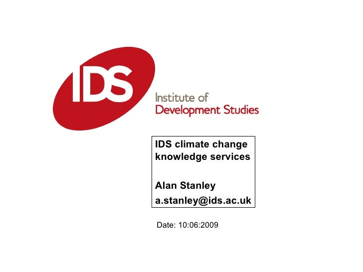 IDS climate change knowledge services Alan Stanley [email_address] Date: 10:06:2009