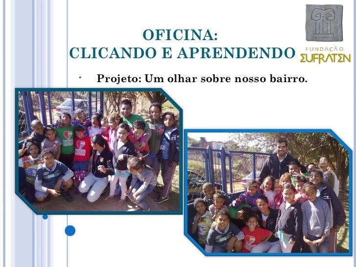 OFICINA:CLICANDO E APRENDENDO•   Projeto: Um olhar sobre nosso bairro.