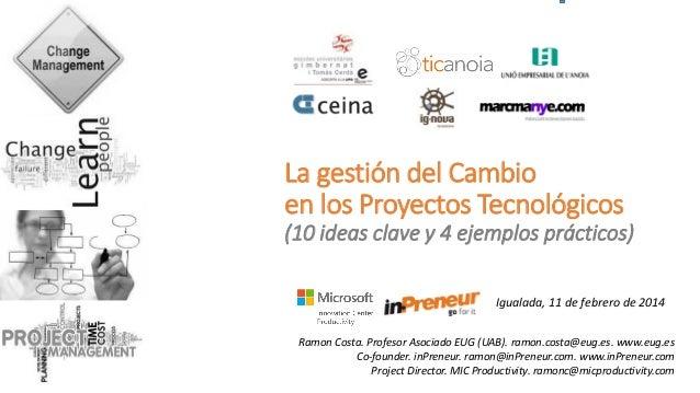 La gestión del Cambio en los Proyectos Tecnológicos (10 ideas clave y 4 ejemplos prácticos) Igualada, 11 de febrero de 201...