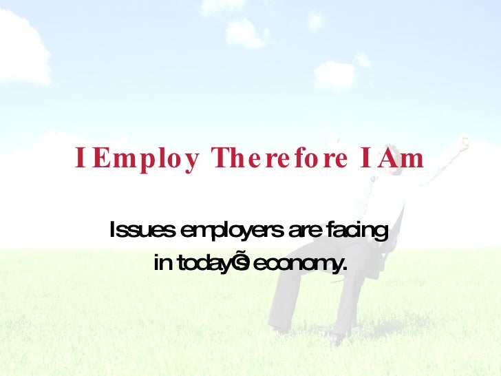 I Employ Therefore I Am Issues employers are facing  in today's economy.