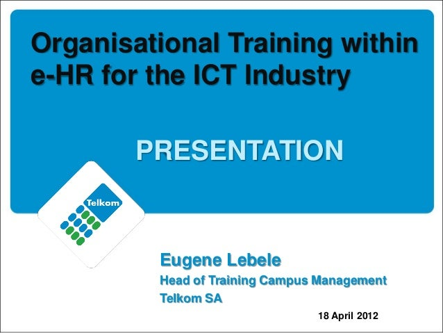 Organisational Training within e-HR for the ICT Industry PRESENTATION Eugene Lebele Head of Training Campus Management Tel...
