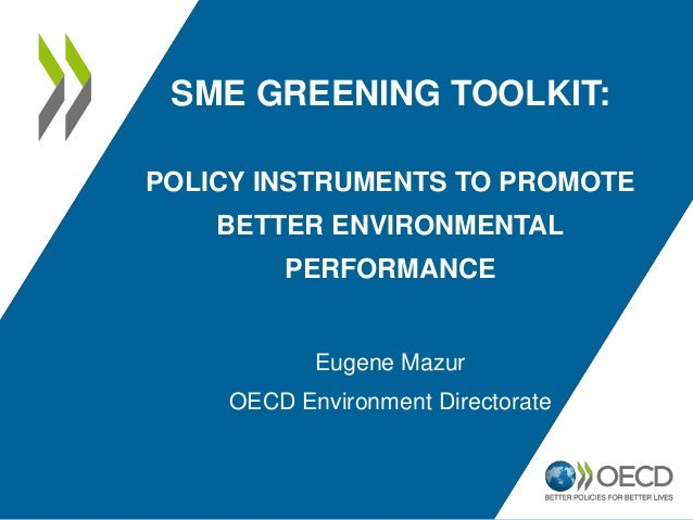 SME GREENING TOOLKIT: POLICY INSTRUMENTS TO PROMOTE BETTER ENVIRONMENTAL PERFORMANCE Eugene Mazur OECD Environment Directo...