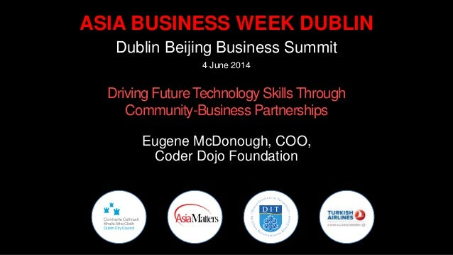 ASIA BUSINESS WEEK DUBLIN Dublin Beijing Business Summit 4 June 2014 Driving Future Technology Skills Through Community-Bu...