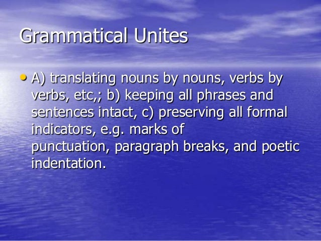 Grammatical Unites • A) translating nouns by nouns, verbs by verbs, etc,; b) keeping all phrases and sentences intact, c) ...