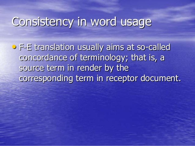 Consistency in word usage • F-E translation usually aims at so-called concordance of terminology; that is, a source term i...