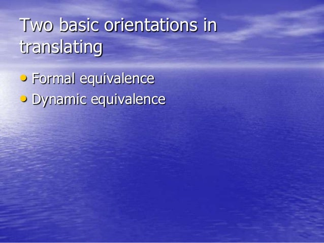 Two basic orientations in translating • Formal equivalence • Dynamic equivalence