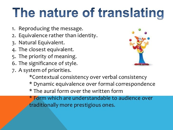 "formal and dynamic equivalence and the principle Dynamic equivalence as a more productive translation process, although he maintains that the formal equivalence in translation can still be appropriate for a specific type of audience: ""it might be supposed that such translations are categorically ruled out."