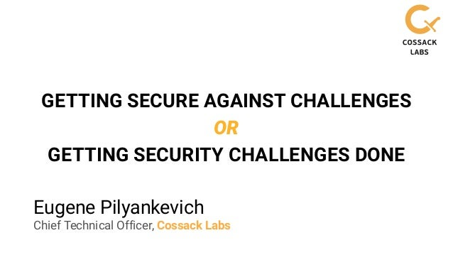 Eugene Pilyankevich Chief Technical Officer, Cossack Labs GETTING SECURE AGAINST CHALLENGES OR GETTING SECURITY CHALLENGES...