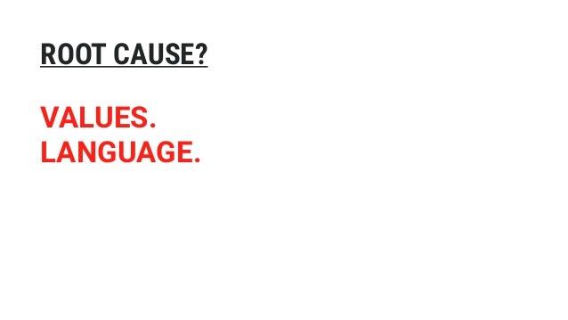 VALUES. LANGUAGE. ROOT CAUSE?