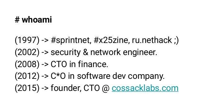 # whoami (1997) -> #sprintnet, #x25zine, ru.nethack ;) (2002) -> security & network engineer. (2008) -> CTO in finance. (2...