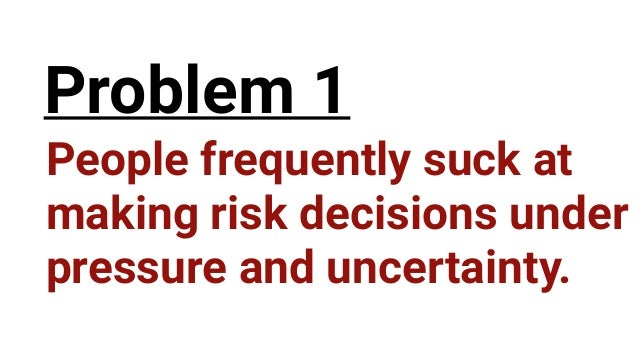 People frequently suck at  making risk decisions under pressure and uncertainty. Problem 1