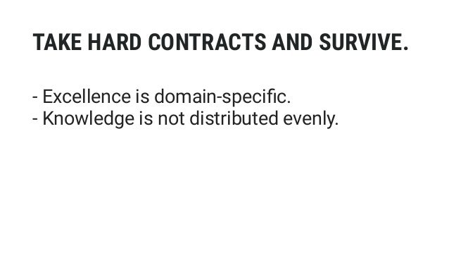 TAKE HARD CONTRACTS AND SURVIVE. - Excellence is domain-specific. - Knowledge is not distributed evenly. - FUD doesn't wor...