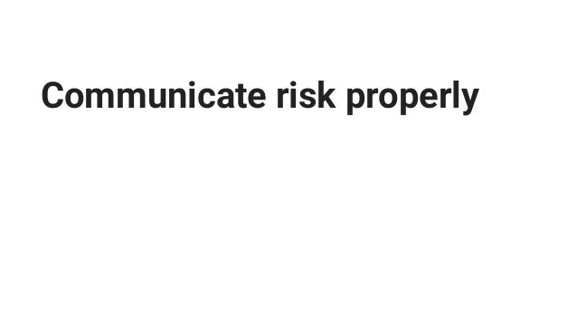 Communicate risk properly Process risks with business impact.