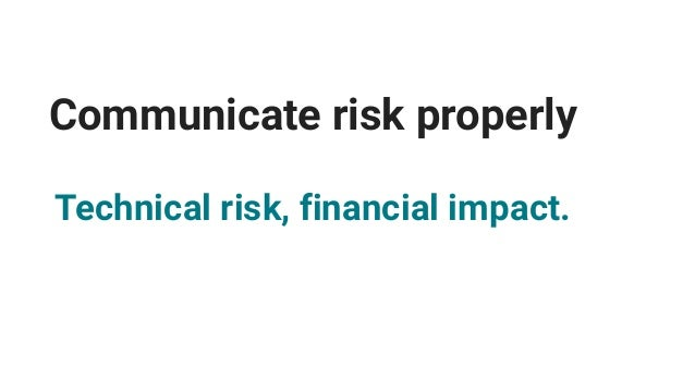 Communicate risk properly Process risks with market impact.