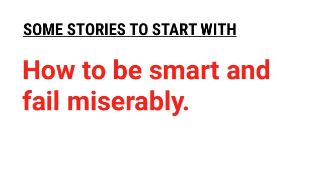 SOME STORIES TO START WITH How to be smart and fail miserably.