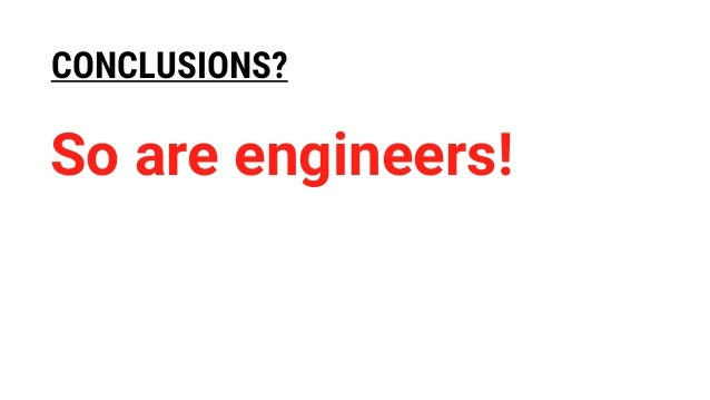 CONCLUSIONS? So are engineers!
