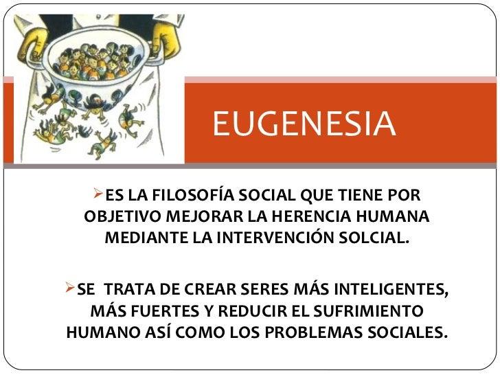 <ul><li>ES LA FILOSOFÍA SOCIAL QUE TIENE POR OBJETIVO MEJORAR LA HERENCIA HUMANA MEDIANTE LA INTERVENCIÓN SOLCIAL. </li></...