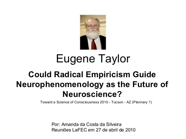 Eugene Taylor Could Radical Empiricism Guide Neurophenomenology as the Future of Neuroscience? Por: Amanda da Costa da Sil...