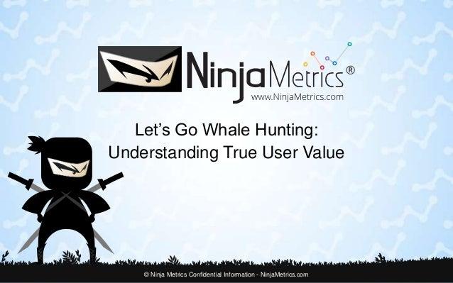 Let's Go Whale Hunting:  Understanding True User Value  © Ninja Metrics Confidential Information - NinjaMetrics.com