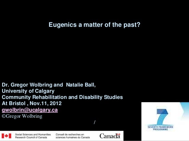 Eugenics a matter of the past?Dr. Gregor Wolbring and Natalie Ball,University of CalgaryCommunity Rehabilitation and Disab...