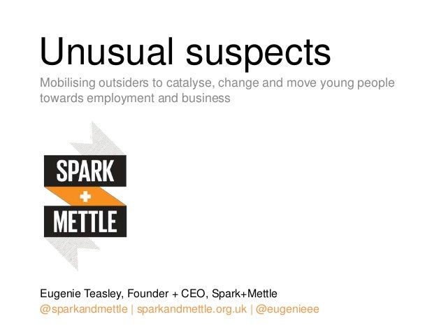 Unusual suspects Mobilising outsiders to catalyse, change and move young people towards employment and business Eugenie Te...
