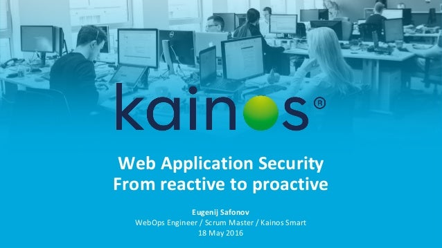 Web Application Security From reactive to proactive Eugenij Safonov WebOps Engineer / Scrum Master / Kainos Smart 18 May 2...