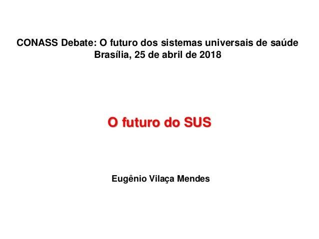 O futuro do SUS Eugênio Vilaça Mendes CONASS Debate: O futuro dos sistemas universais de saúde Brasília, 25 de abril de 20...