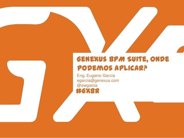#GXBR GeneXus BPM Suite, onde podemos aplicar? Eng. Eugenio García egarcia@genexus.com @ewgarcia