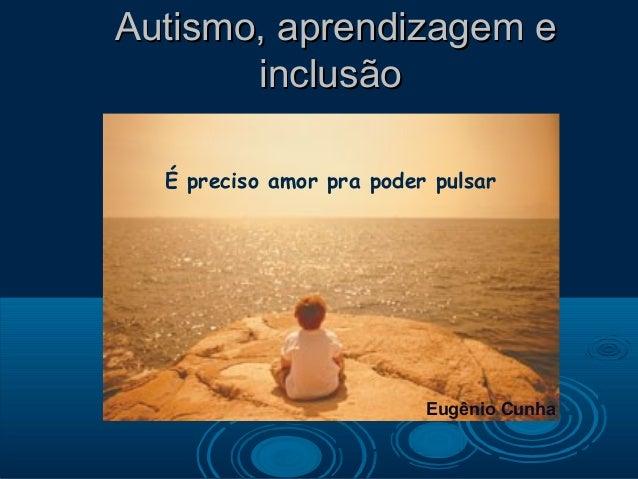 Autismo, aprendizagem e       inclusão  É preciso amor pra poder pulsar                          Eugênio Cunha