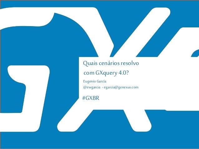 #GXBR Quaiscenários resolvo com GXquery 4.0? Eugenio García @ewgarcia - egarcia@genexus.com