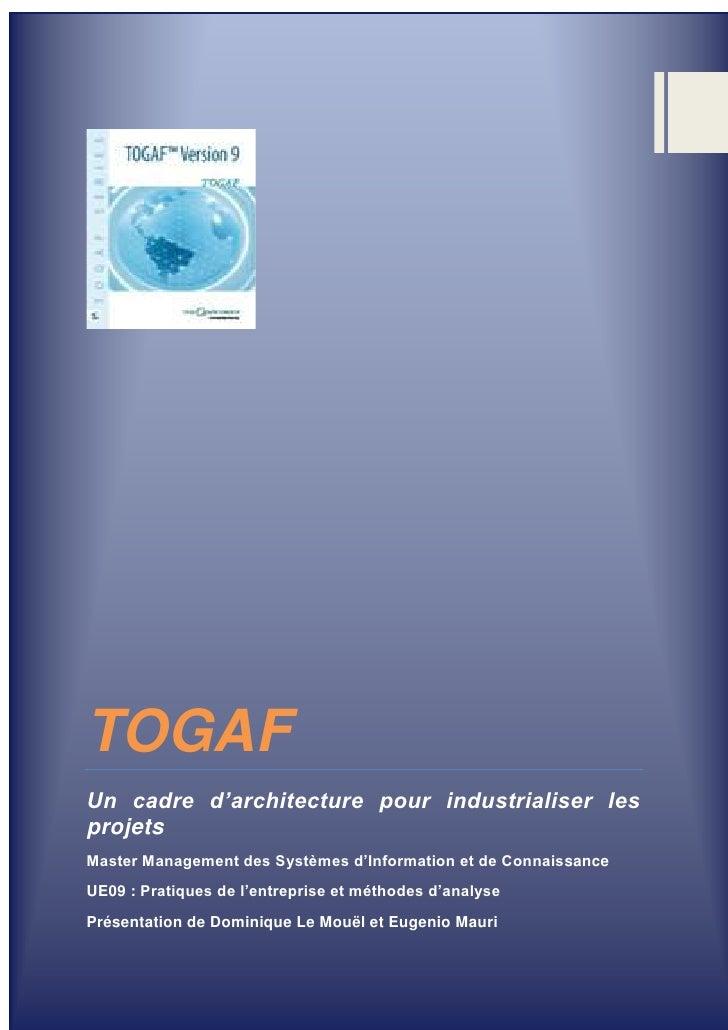 TOGAFUn cadre d'architecture pour industrialiser lesprojetsMaster Management des Systèmes d'Information et de Connaissance...