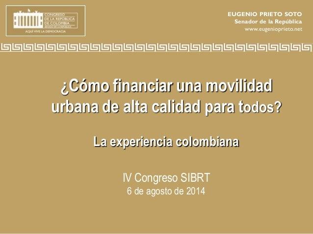 ¿Cómo financiar una movilidad urbana de alta calidad para todos? La experiencia colombiana IV Congreso SIBRT 6 de agosto d...