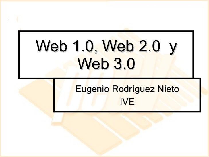 Web 1.0, Web 2.0  y Web 3.0 Eugenio Rodríguez Nieto IVE
