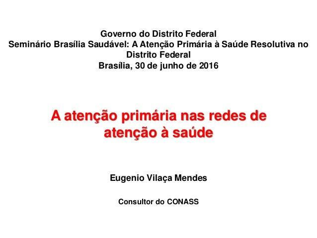 A atenção primária nas redes de atenção à saúde Eugenio Vilaça Mendes Consultor do CONASS Governo do Distrito Federal Semi...