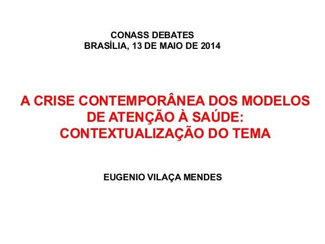 A CRISE CONTEMPORÂNEA DOS MODELOS DE ATENÇÃO À SAÚDE: CONTEXTUALIZAÇÃO DO TEMA EUGENIO VILAÇA MENDES CONASS DEBATES BRASÍL...
