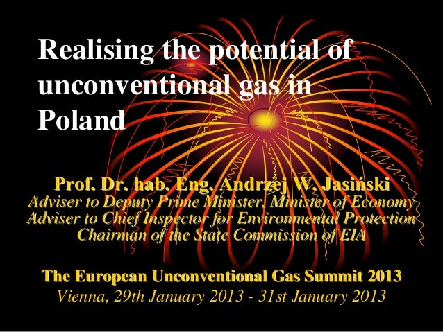 Realising the potential of unconventional gas in Poland   Prof. Dr. hab. Eng. Andrzej W. JasińskiAdviser to Deputy Prime M...