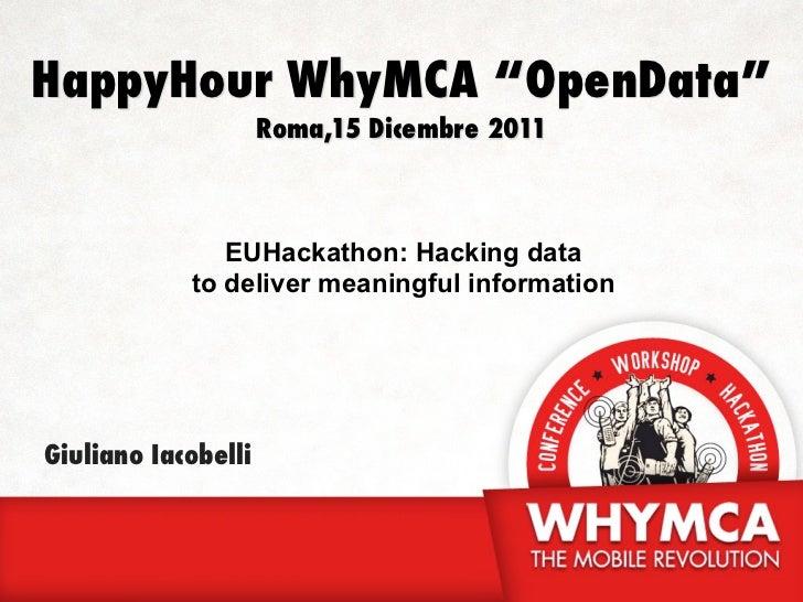 "HappyHour WhyMCA ""OpenData""                     Roma,15 Dicembre 2011               EUHackathon: Hacking data            t..."
