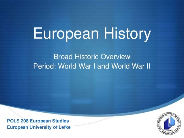 S European History Broad Historic Overview Period: World War I and World War II POLS 208 European Studies European Univers...