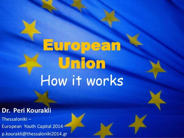 European Union  How it works Dr. Peri Kourakli Thessaloniki – European Youth Capital 2014 p.kourakli@thessaloniki2014.gr