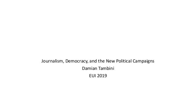Journalism, Democracy, and the New Political Campaigns Damian Tambini EUI 2019