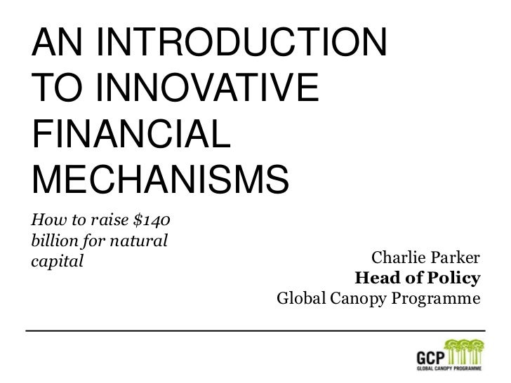An IntroductionTO innovativeFinancial Mechanisms<br />How to raise $140 billion for natural capital<br />Charlie Parker<br...