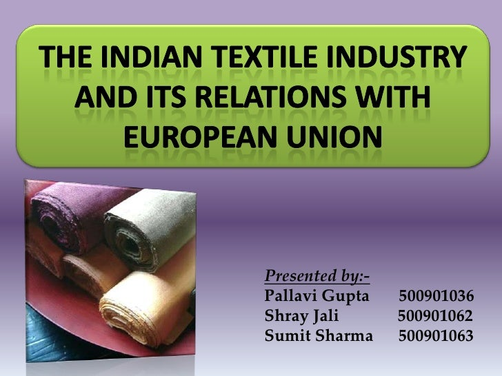 THE INDIAN TEXTILE INDUSTRY and ITS RELATIONS WITH European Union<br />Presented by:-<br />Pallavi Gupta       500901036 S...