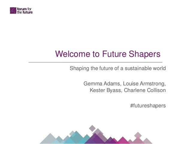 Welcome to Future Shapers Shaping the future of a sustainable world Gemma Adams, Louise Armstrong, Kester Byass, Charlene ...