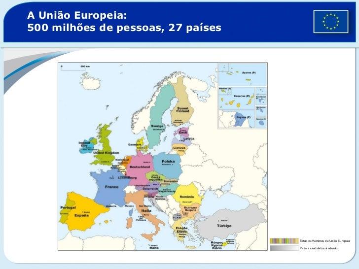 A União Europeia:  500 milhões de pessoas, 27 países Estados-Membros da União Europeia Países candidatos à adesão